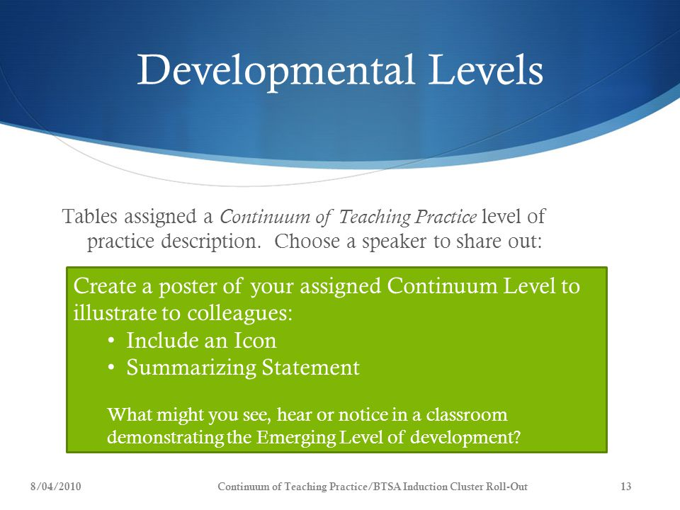 Developmental Levels Tables assigned a Continuum of Teaching Practice level of practice description. Choose a speaker to share out: Create a poster of