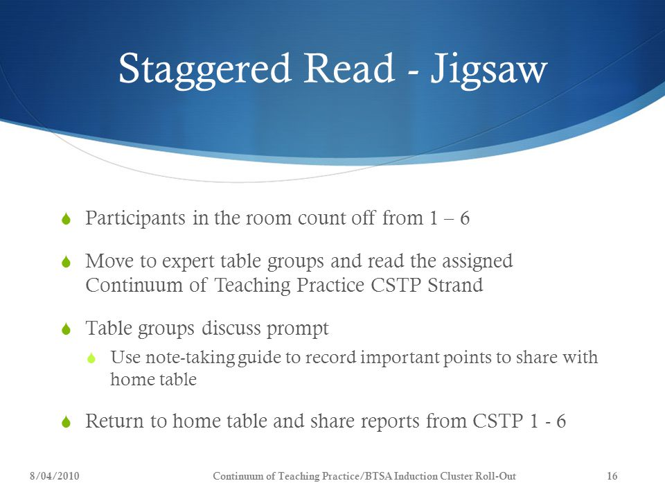 Staggered Read - Jigsaw  Participants in the room count off from 1 – 6  Move to expert table groups and read the assigned Continuum of Teaching Practice CSTP Strand  Table groups discuss prompt  Use note-taking guide to record important points to share with home table  Return to home table and share reports from CSTP 1 - 6 8/04/2010Continuum of Teaching Practice/BTSA Induction Cluster Roll-Out16