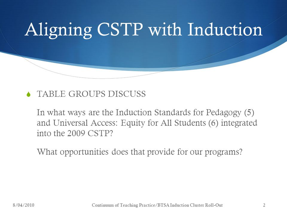 Aligning CSTP with Induction  TABLE GROUPS DISCUSS In what ways are the Induction Standards for Pedagogy (5) and Universal Access: Equity for All Students (6) integrated into the 2009 CSTP.