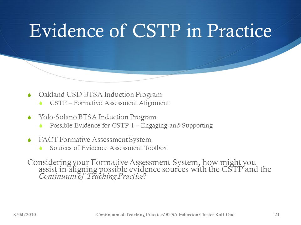 Evidence of CSTP in Practice  Oakland USD BTSA Induction Program  CSTP – Formative Assessment Alignment  Yolo-Solano BTSA Induction Program  Possible Evidence for CSTP 1 – Engaging and Supporting  FACT Formative Assessment System  Sources of Evidence Assessment Toolbox Considering your Formative Assessment System, how might you assist in aligning possible evidence sources with the CSTP and the Continuum of Teaching Practice .