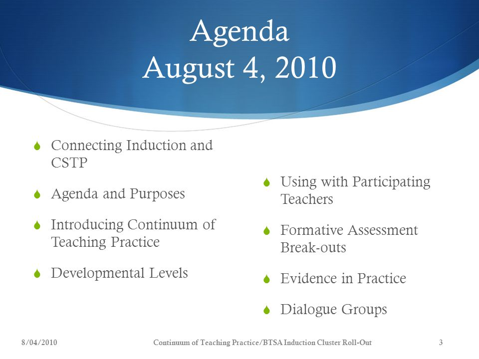 Agenda August 4, 2010  Connecting Induction and CSTP  Agenda and Purposes  Introducing Continuum of Teaching Practice  Developmental Levels  Using with Participating Teachers  Formative Assessment Break-outs  Evidence in Practice  Dialogue Groups 8/04/20103Continuum of Teaching Practice/BTSA Induction Cluster Roll-Out