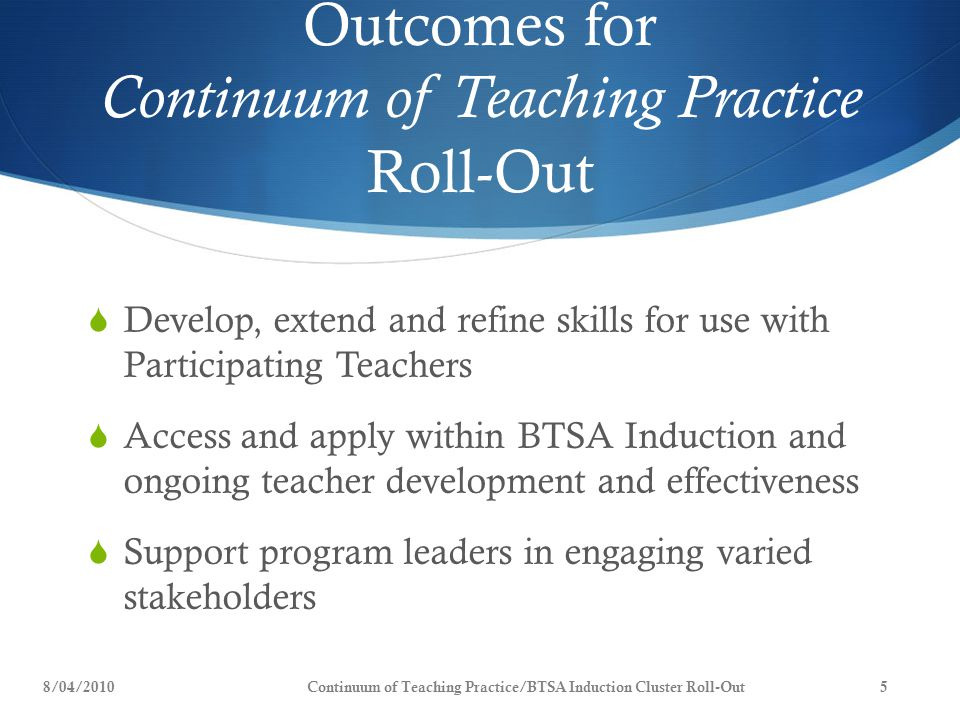 Outcomes for Continuum of Teaching Practice Roll-Out  Develop, extend and refine skills for use with Participating Teachers  Access and apply within