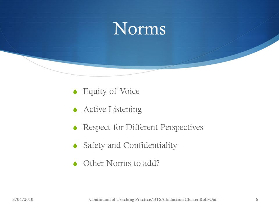 Norms  Equity of Voice  Active Listening  Respect for Different Perspectives  Safety and Confidentiality  Other Norms to add? 8/04/20106Continuum