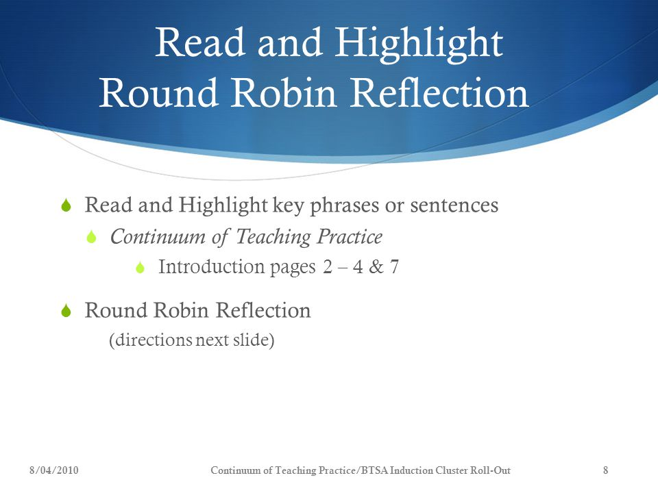 Read and Highlight Round Robin Reflection  Read and Highlight key phrases or sentences  Continuum of Teaching Practice  Introduction pages 2 – 4 & 7  Round Robin Reflection (directions next slide) 8/04/20108Continuum of Teaching Practice/BTSA Induction Cluster Roll-Out