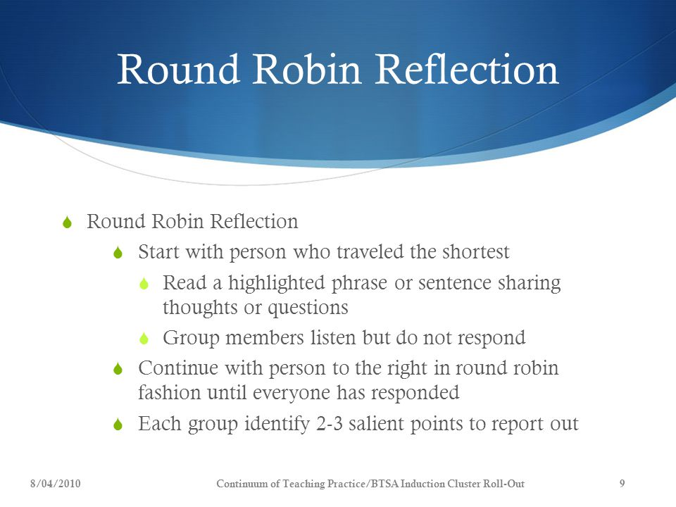 Round Robin Reflection  Round Robin Reflection  Start with person who traveled the shortest  Read a highlighted phrase or sentence sharing thoughts or questions  Group members listen but do not respond  Continue with person to the right in round robin fashion until everyone has responded  Each group identify 2-3 salient points to report out 8/04/2010Continuum of Teaching Practice/BTSA Induction Cluster Roll-Out9