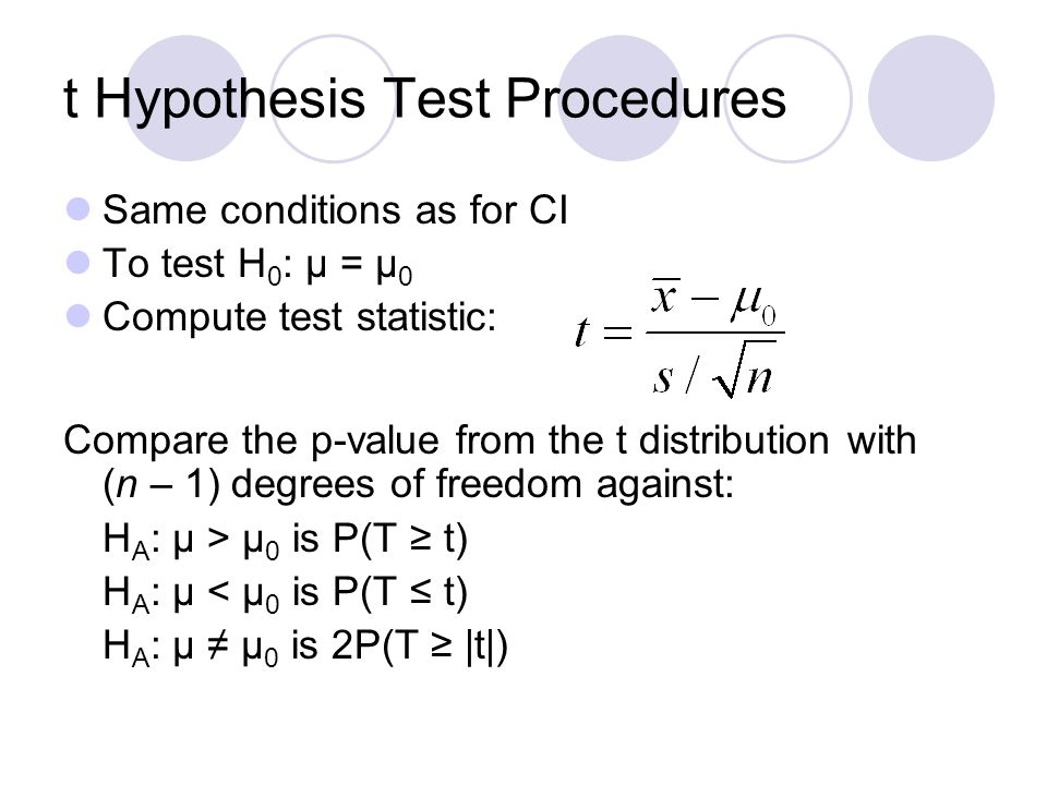 t Hypothesis Test Procedures Same conditions as for CI To test H 0 : μ = μ 0 Compute test statistic: Compare the p-value from the t distribution with