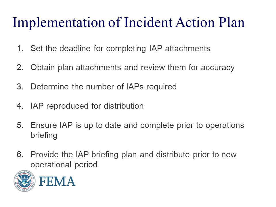 Presenter's Name June 17, 2003 Implementation of Incident Action Plan 1.Set the deadline for completing IAP attachments 2.Obtain plan attachments and
