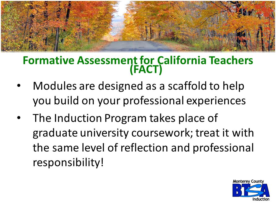 Formative Assessment for California Teachers (FACT) Modules are designed as a scaffold to help you build on your professional experiences The Inductio