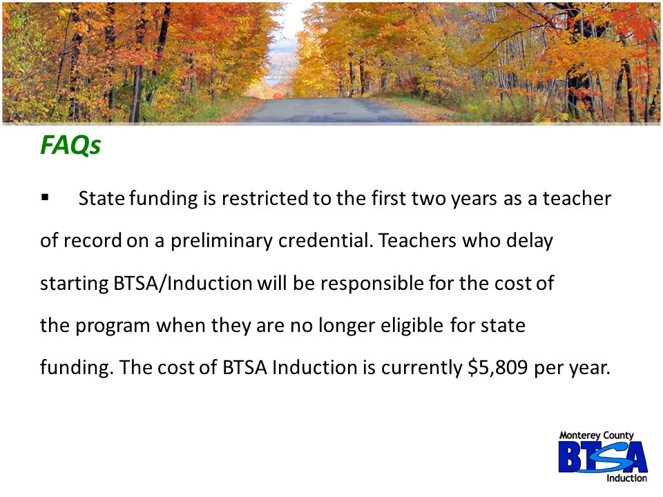 FAQs  State funding is restricted to the first two years as a teacher of record on a preliminary credential. Teachers who delay starting BTSA/Inducti