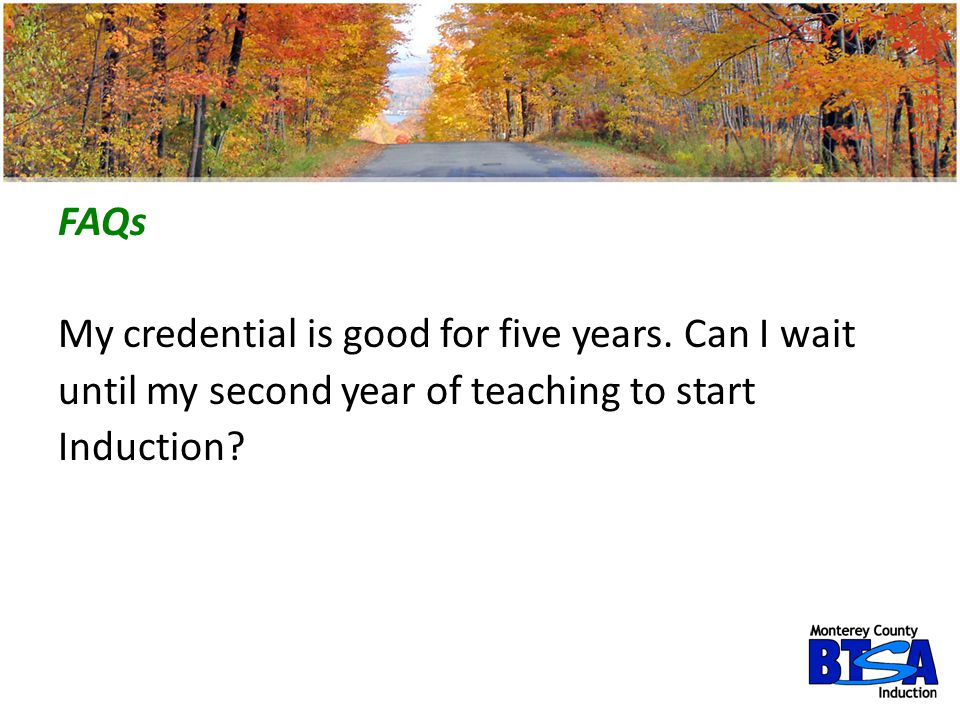 FAQs My credential is good for five years. Can I wait until my second year of teaching to start Induction?