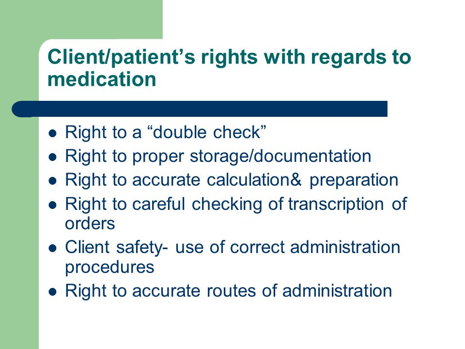 Client/patient's rights with regards to medication Right to a double check Right to proper storage/documentation Right to accurate calculation& preparation Right to careful checking of transcription of orders Client safety- use of correct administration procedures Right to accurate routes of administration