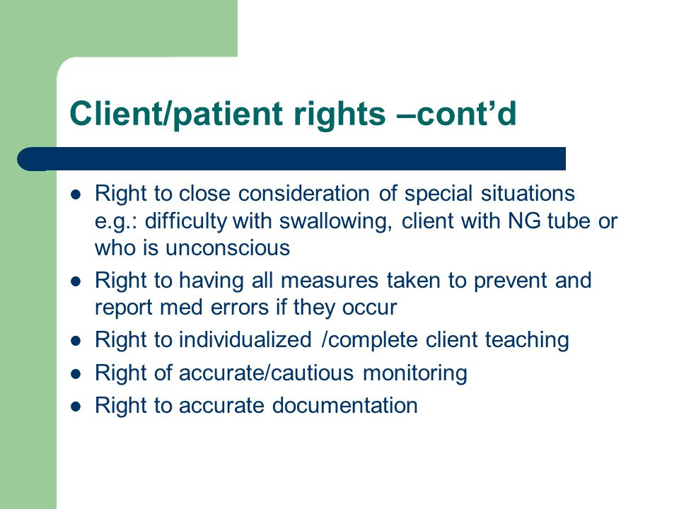 Client/patient rights –cont'd Right to close consideration of special situations e.g.: difficulty with swallowing, client with NG tube or who is unconscious Right to having all measures taken to prevent and report med errors if they occur Right to individualized /complete client teaching Right of accurate/cautious monitoring Right to accurate documentation