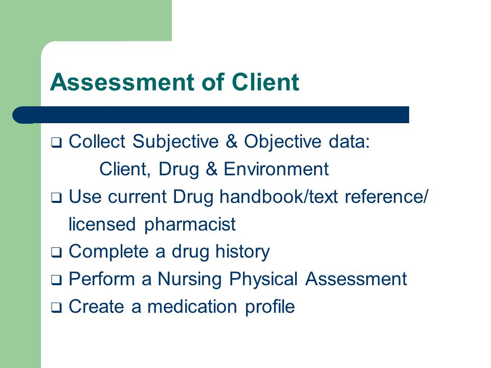 Assessment of Client  Collect Subjective & Objective data: Client, Drug & Environment  Use current Drug handbook/text reference/ licensed pharmacist  Complete a drug history  Perform a Nursing Physical Assessment  Create a medication profile