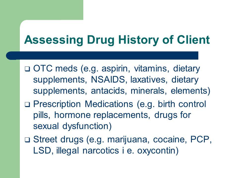 Assessing Drug History of Client  OTC meds (e.g. aspirin, vitamins, dietary supplements, NSAIDS, laxatives, dietary supplements, antacids, minerals,