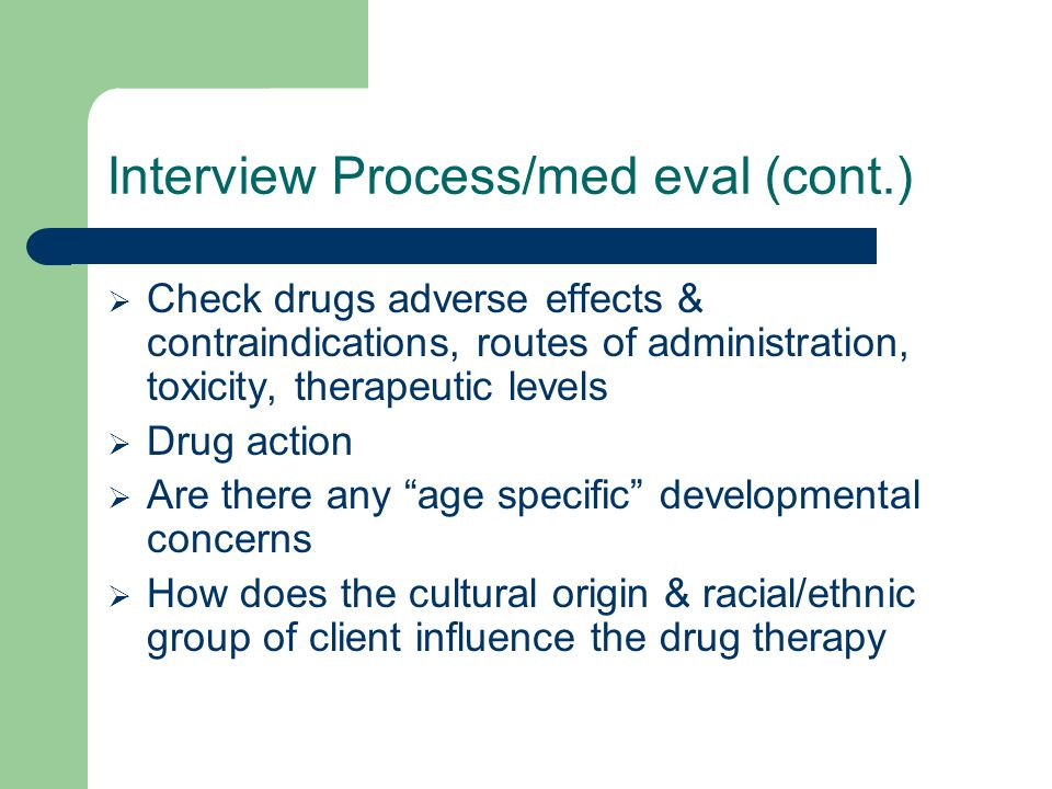 Interview Process/med eval (cont.)  Check drugs adverse effects & contraindications, routes of administration, toxicity, therapeutic levels  Drug ac