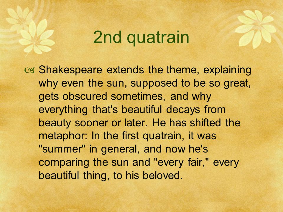 2nd quatrain  Shakespeare extends the theme, explaining why even the sun, supposed to be so great, gets obscured sometimes, and why everything that's