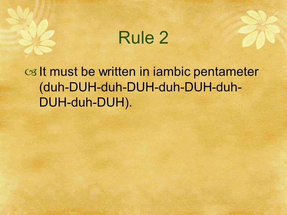 Rule 2  It must be written in iambic pentameter (duh-DUH-duh-DUH-duh-DUH-duh- DUH-duh-DUH).
