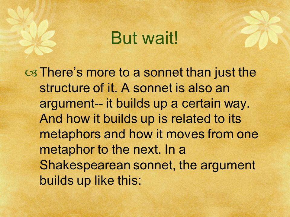 But wait!  There's more to a sonnet than just the structure of it. A sonnet is also an argument-- it builds up a certain way. And how it builds up is