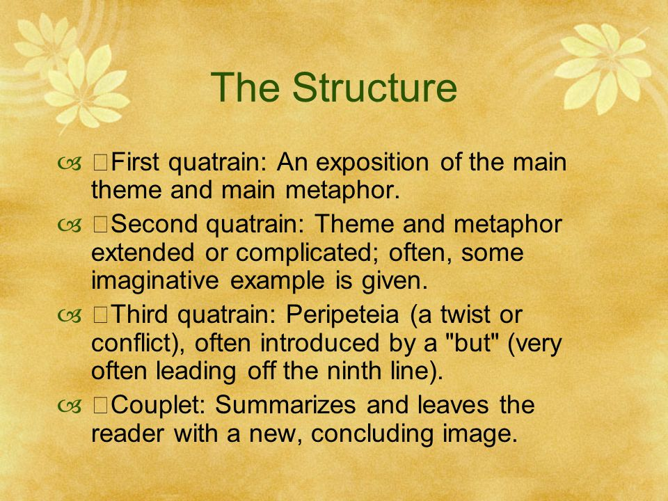 The Structure  ・ First quatrain: An exposition of the main theme and main metaphor.  ・ Second quatrain: Theme and metaphor extended or complicated;