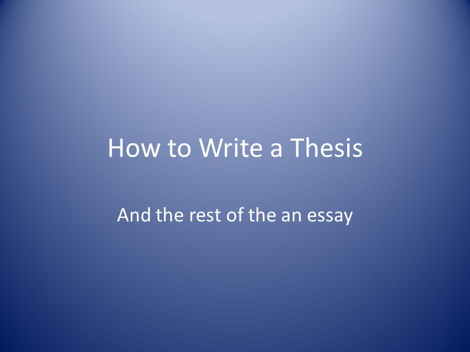 How to Write a Thesis And the rest of the an essay