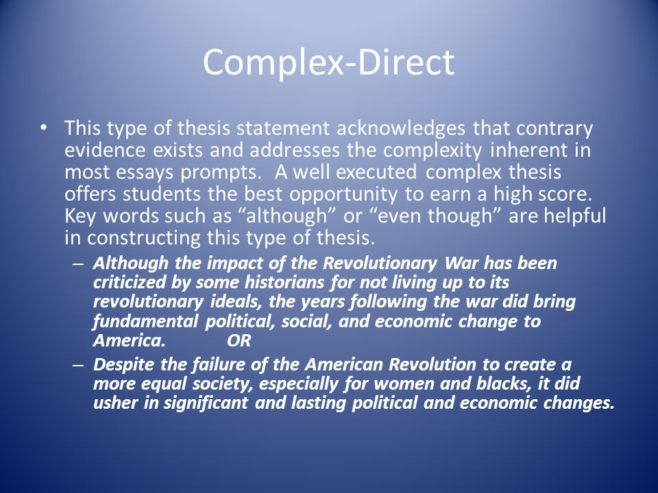 Complex-Direct This type of thesis statement acknowledges that contrary evidence exists and addresses the complexity inherent in most essays prompts.
