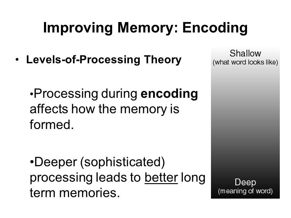 Improving Memory: Encoding Levels-of-Processing Theory Processing during encoding affects how the memory is formed. Deeper (sophisticated) processing