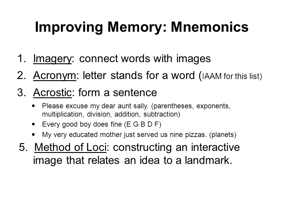 Improving Memory: Mnemonics 1.Imagery: connect words with images 2.Acronym: letter stands for a word ( IAAM for this list) 3.Acrostic: form a sentence