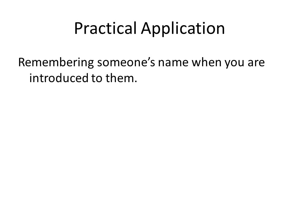 Practical Application Remembering someone's name when you are introduced to them.