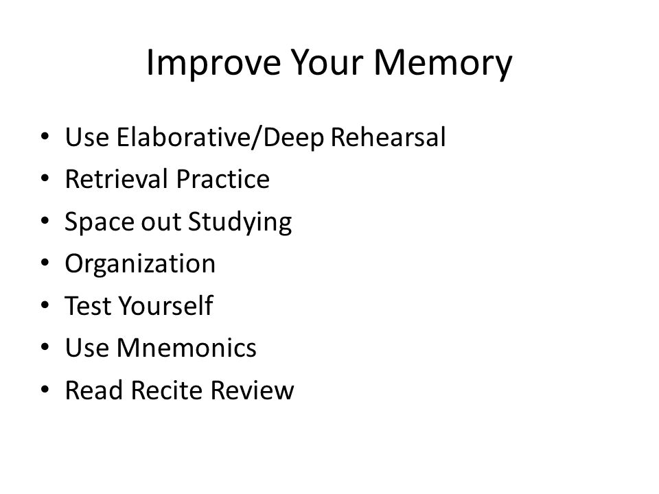 Improve Your Memory Use Elaborative/Deep Rehearsal Retrieval Practice Space out Studying Organization Test Yourself Use Mnemonics Read Recite Review