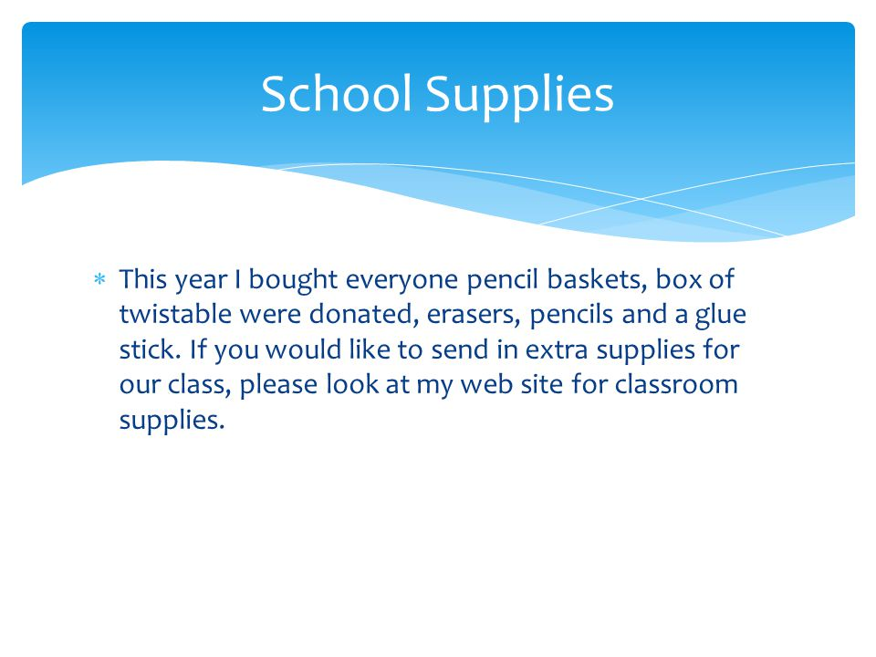  This year I bought everyone pencil baskets, box of twistable were donated, erasers, pencils and a glue stick. If you would like to send in extra sup