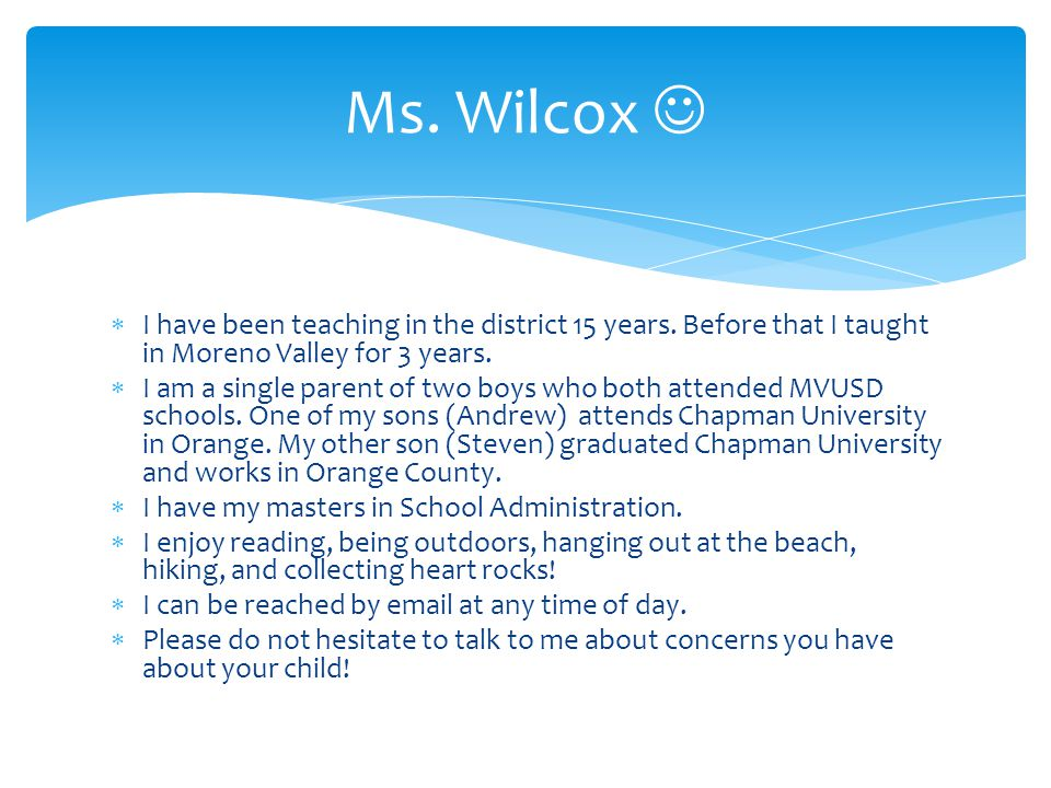  I have been teaching in the district 15 years. Before that I taught in Moreno Valley for 3 years.  I am a single parent of two boys who both attend