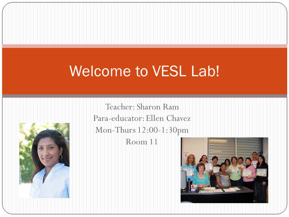 Teacher: Sharon Ram Para-educator: Ellen Chavez Mon-Thurs 12:00-1:30pm Room 11 Welcome to VESL Lab!