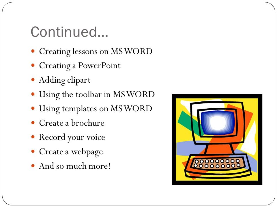 Continued… Creating lessons on MS WORD Creating a PowerPoint Adding clipart Using the toolbar in MS WORD Using templates on MS WORD Create a brochure Record your voice Create a webpage And so much more!