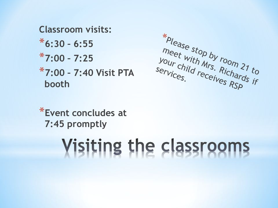 Classroom visits: * 6:30 – 6:55 * 7:00 – 7:25 * 7:00 – 7:40 Visit PTA booth * Event concludes at 7:45 promptly * Please stop by room 21 to meet with Mrs.