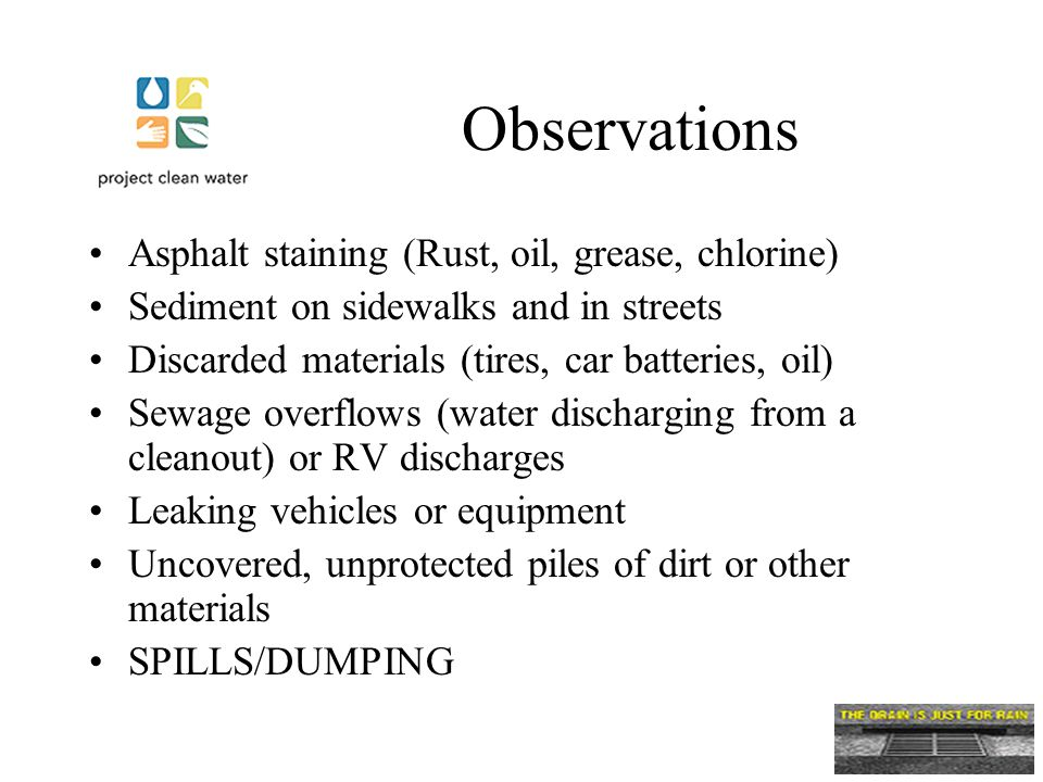 Observations Asphalt staining (Rust, oil, grease, chlorine) Sediment on sidewalks and in streets Discarded materials (tires, car batteries, oil) Sewage overflows (water discharging from a cleanout) or RV discharges Leaking vehicles or equipment Uncovered, unprotected piles of dirt or other materials SPILLS/DUMPING