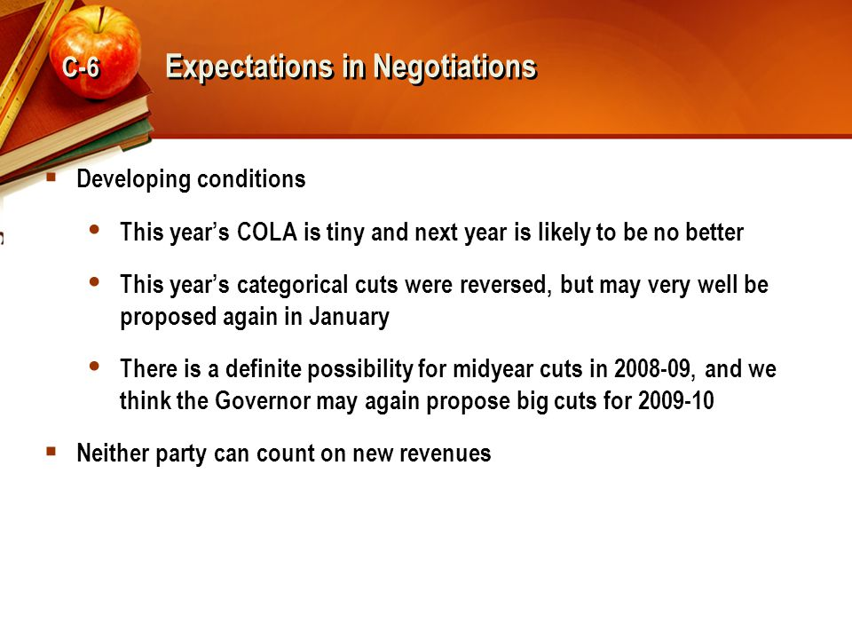 Expectations in Negotiations  Developing conditions  This year's COLA is tiny and next year is likely to be no better  This year's categorical cuts were reversed, but may very well be proposed again in January  There is a definite possibility for midyear cuts in 2008-09, and we think the Governor may again propose big cuts for 2009-10  Neither party can count on new revenues C-6