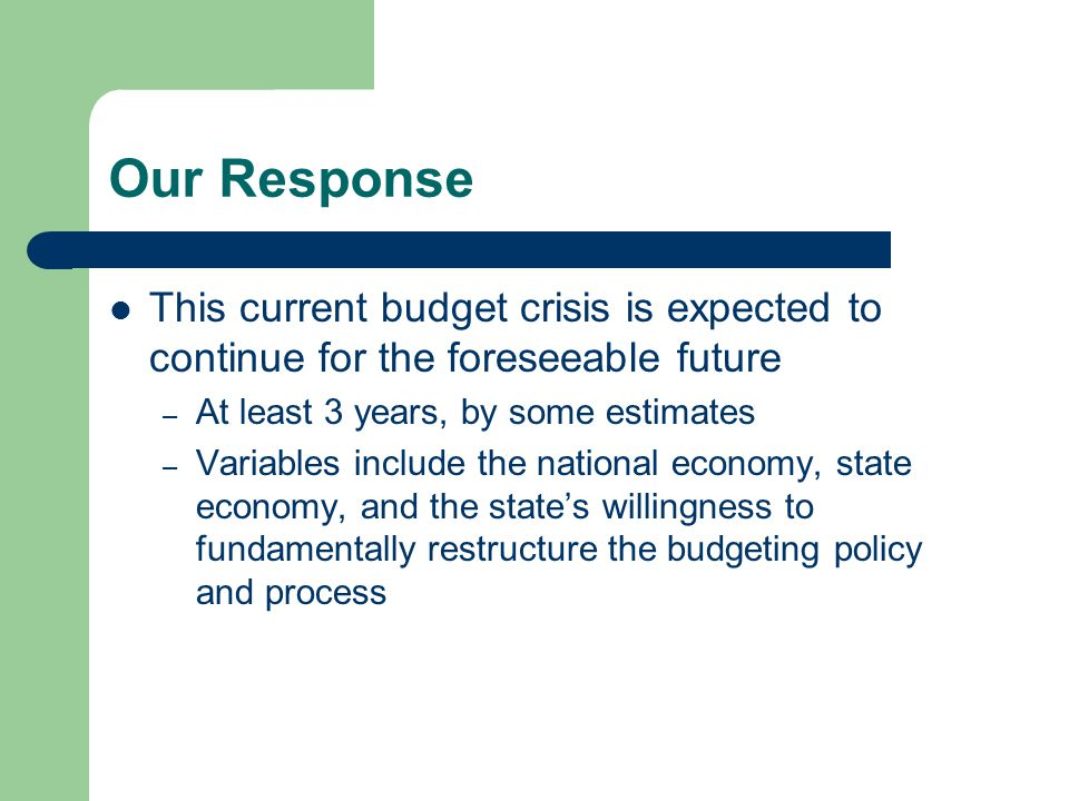Our Response This current budget crisis is expected to continue for the foreseeable future – At least 3 years, by some estimates – Variables include t