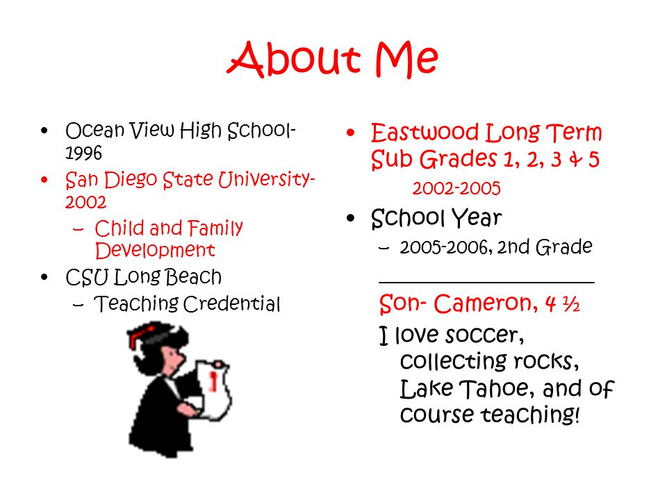 About Me Ocean View High School- 1996 San Diego State University- 2002 –Child and Family Development CSU Long Beach –Teaching Credential Eastwood Long Term Sub Grades 1, 2, 3 & 5 2002-2005 School Year –2005-2006, 2nd Grade _______________________ Son- Cameron, 4 ½ I love soccer, collecting rocks, Lake Tahoe, and of course teaching!