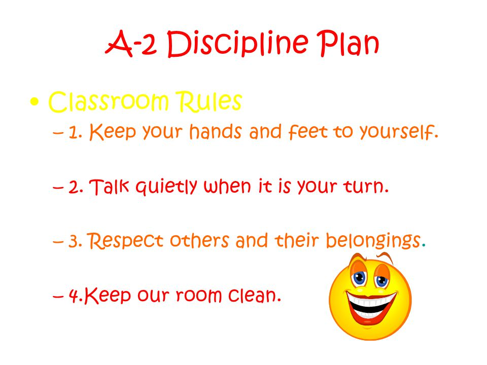 A-2 Discipline Plan Classroom Rules –1. Keep your hands and feet to yourself.