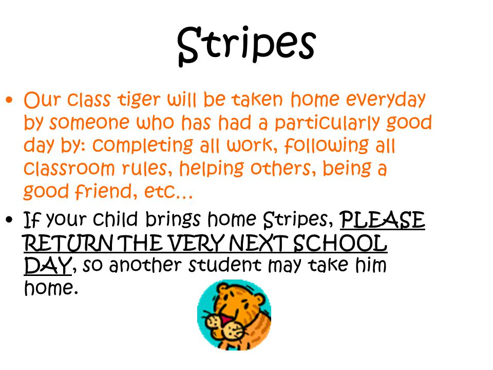 Stripes Our class tiger will be taken home everyday by someone who has had a particularly good day by: completing all work, following all classroom rules, helping others, being a good friend, etc… If your child brings home Stripes, PLEASE RETURN THE VERY NEXT SCHOOL DAY, so another student may take him home.