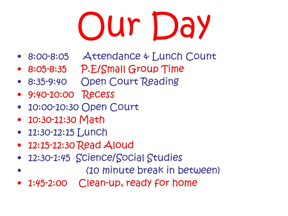 Our Day 8:00-8:05 Attendance & Lunch Count 8:05-8:35 P.E/Small Group Time 8:35-9:40 Open Court Reading 9:40-10:00 Recess 10:00-10:30 Open Court 10:30-11:30 Math 11:30-12:15 Lunch 12:15-12:30 Read Aloud 12:30-1:45 Science/Social Studies (10 minute break in between) 1:45-2:00 Clean-up, ready for home