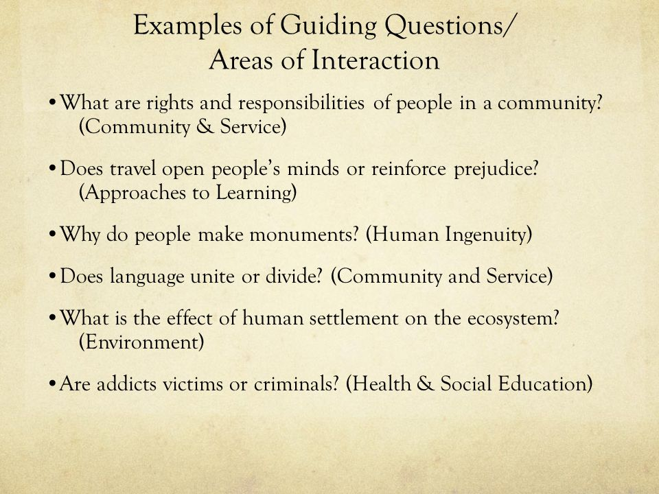 Examples of Guiding Questions/ Areas of Interaction What are rights and responsibilities of people in a community? (Community & Service) Does travel o