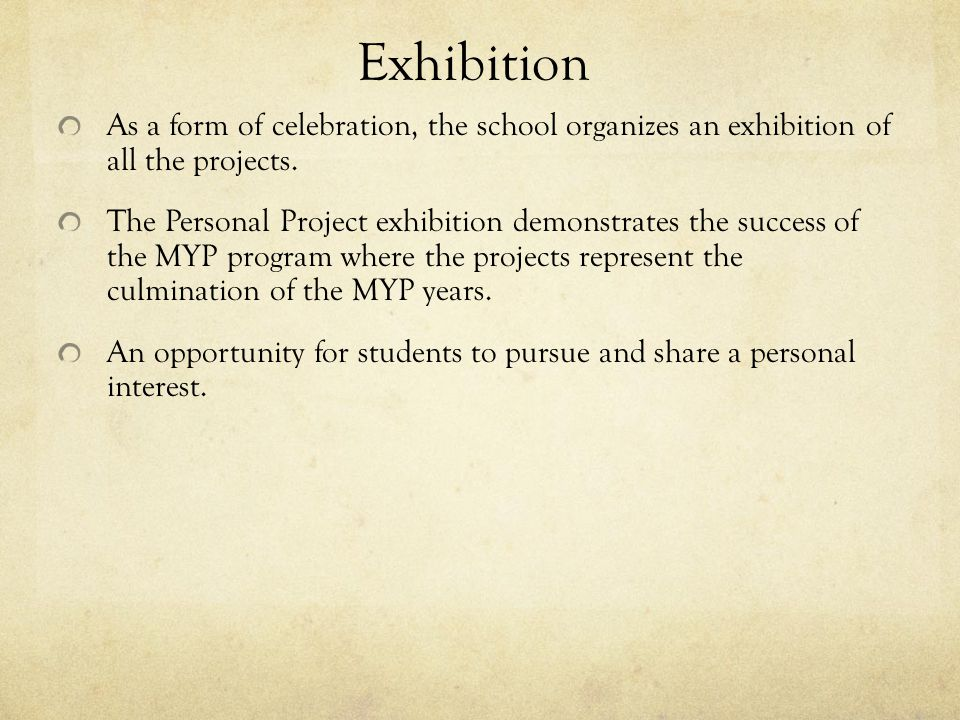 Exhibition As a form of celebration, the school organizes an exhibition of all the projects. The Personal Project exhibition demonstrates the success