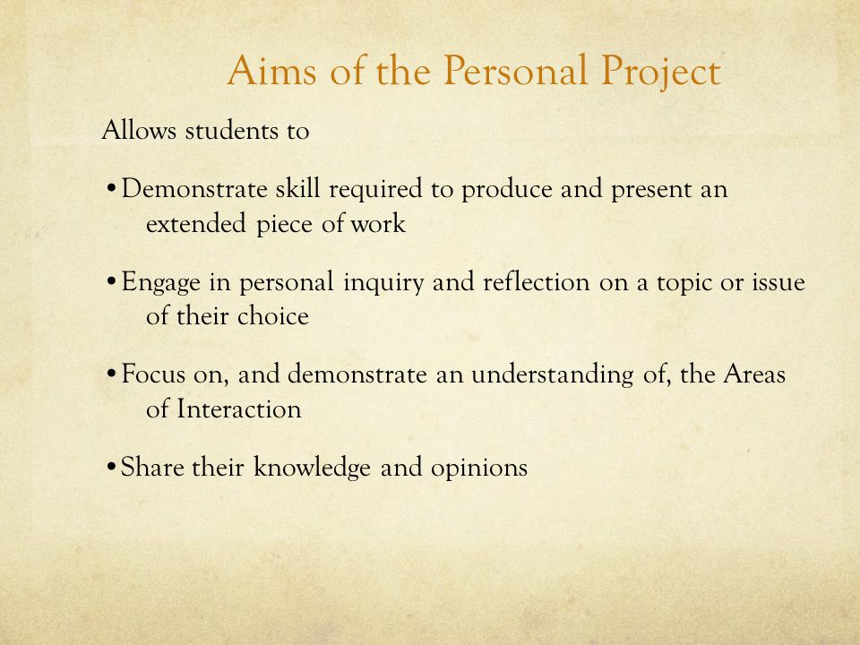 Aims of the Personal Project Allows students to Demonstrate skill required to produce and present an extended piece of work Engage in personal inquiry