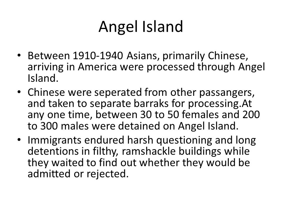 Between 1910-1940 Asians, primarily Chinese, arriving in America were processed through Angel Island. Chinese were seperated from other passangers, an