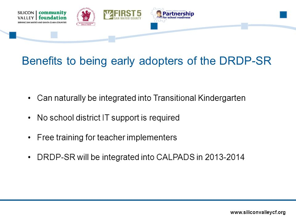 www.siliconvalleycf.org Benefits to being early adopters of the DRDP-SR Can naturally be integrated into Transitional Kindergarten No school district IT support is required Free training for teacher implementers DRDP-SR will be integrated into CALPADS in 2013-2014