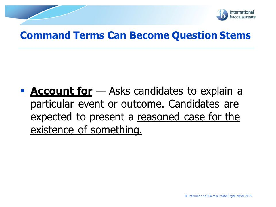 © International Baccalaureate Organization 2009 Command Terms Can Become Question Stems  Account for — Asks candidates to explain a particular event or outcome.
