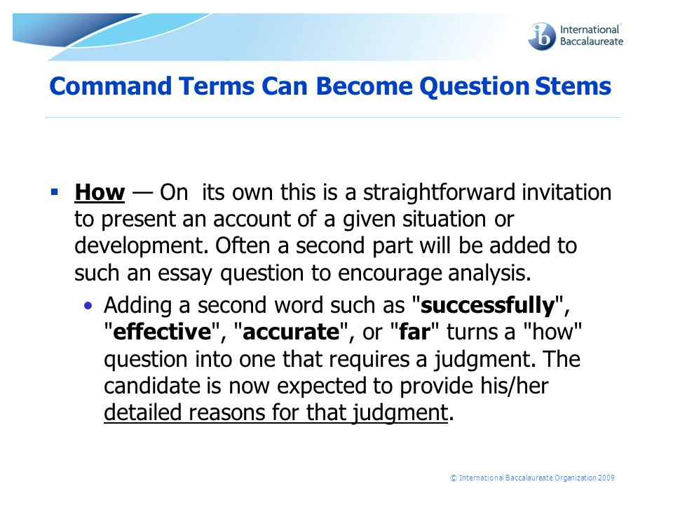 © International Baccalaureate Organization 2009 Command Terms Can Become Question Stems  How — On its own this is a straightforward invitation to present an account of a given situation or development.
