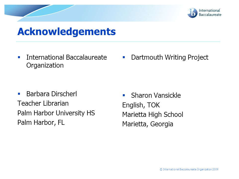 © International Baccalaureate Organization 2009 Acknowledgements  International Baccalaureate Organization  Barbara Dirscherl Teacher Librarian Palm Harbor University HS Palm Harbor, FL  Dartmouth Writing Project  Sharon Vansickle English, TOK Marietta High School Marietta, Georgia