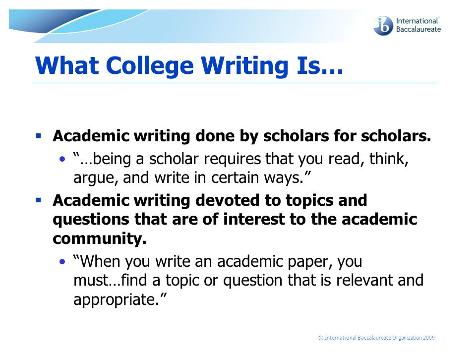 © International Baccalaureate Organization 2009 What College Writing Is…  Academic writing done by scholars for scholars.